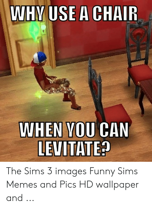 Funny, Memes, and The Sims: WHV USE A CHAIR  WHEN VOU CAN  LEUITATE The Sims 3 images Funny Sims Memes and Pics HD wallpaper and ...
