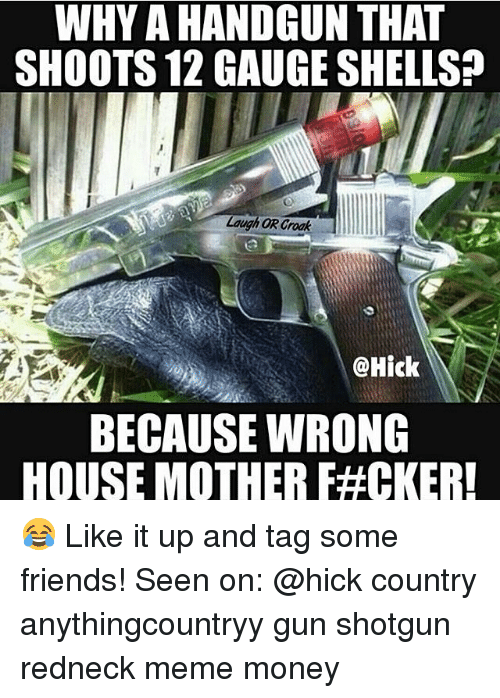 Redneck Meme: WHY A HANDGUN THAT  SHOOTS 12 GAUGE SHELLS  Laugh OR Croak  @Hick  BECAUSE WRONG  HOUSE MOTHER F#OKERI 😂 Like it up and tag some friends! Seen on: @hick country anythingcountryy gun shotgun redneck meme money