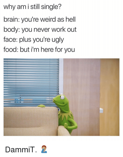 Im Here For You: why am i still single?  brain: you're weird as hell  body: you never work out  face: plus you're ugly  tood: but i'm here for you DammiT. 🤦🏽♂️