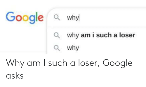 Asks: Why am I such a loser, Google asks