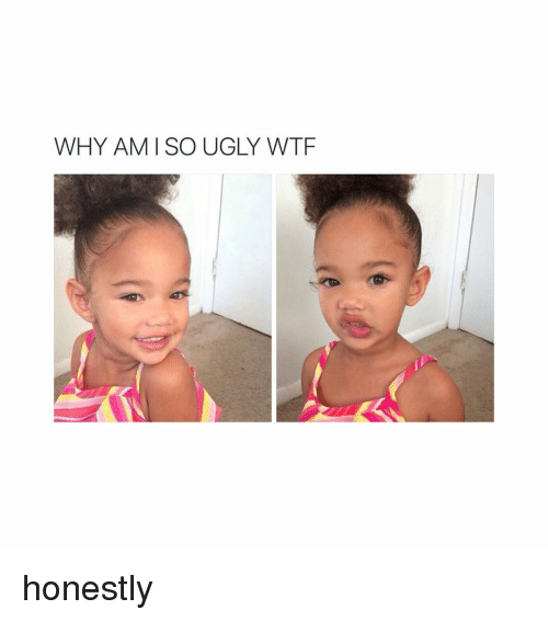 Ugly, Wtf, and Girl Memes: WHY AM SO UGLY WTF honestly