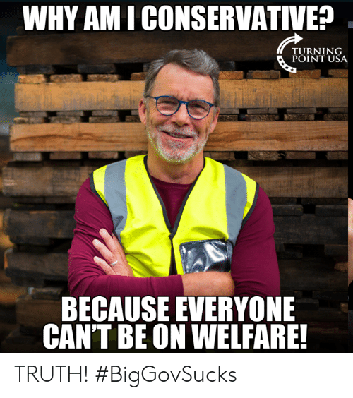 ami: WHY AMI CONSERVATIVE?  TU RN 1 NG  POINT USA  BECAUSE EVERYONE  CAN'T BE ON WELFARE! TRUTH! #BigGovSucks