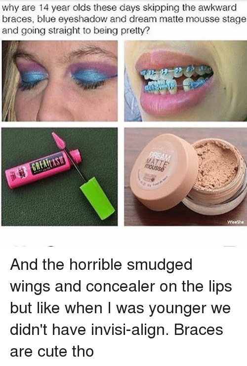Alignments: why are 14 year olds these days skipping the awkward  braces, blue eyeshadow and dream matte mousse stage  and going straight to being pretty? And the horrible smudged wings and concealer on the lips but like when I was younger we didn't have invisi-align. Braces are cute tho