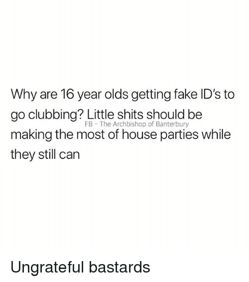 Clubbing: Why are 16 year olds getting fake ID's to  go clubbing? Little shits should be  making the most of house parties while  they still can  FB The Archbishop of Banterbury Ungrateful bastards