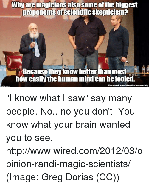 """Randi: Why are magicians  also some ofthe biggest  Droponents of  scientific skepticisma  Because the know better than most S  how easily the human mind can be fooled.  Facebook.com/skepticalmesociety """"I know what I saw"""" say many people. No.. no you don't. You know what your brain wanted you to see. http://www.wired.com/2012/03/opinion-randi-magic-scientists/ (Image: Greg Dorias (CC))"""