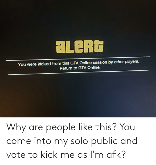 kick: Why are people like this? You come into my solo public and vote to kick me as I'm afk?