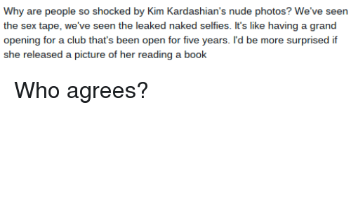 Kardashians: Why are people so shocked by Kim Kardashian's nude photos? We've seen  the sex tape, we've seen the leaked naked selfies. It's like having a grand  opening for a club that's been open for five years. I'd be more surprised if  she released a picture of her reading a book Who agrees?