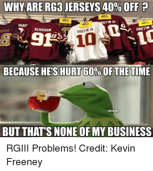 RG3: WHY ARE RG3 JERSEYS 40% OFF p  AFFIN WI  DRAKF  GRIFI IN  GRIFFIN III  KERRIGAN  RAIS  BECAUSE HES HURT 60%OFTHETIME  @NFLMEMEZ  BUT THATS NONE OF MY BUSINESS RGIII Problems! Credit: Kevin Freeney