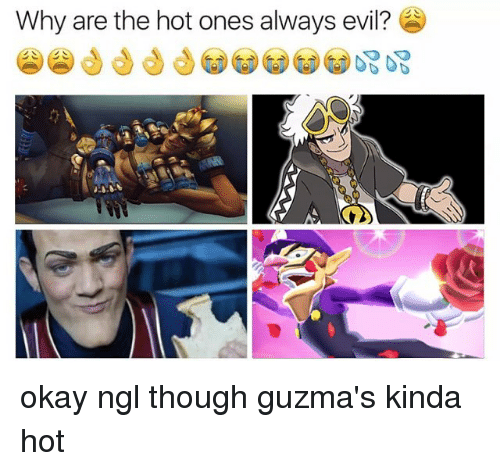 Guzma : Why are the hot ones always evil? okay ngl though guzma's kinda hot
