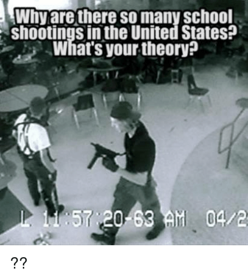 Memes, School, and United: Why are there so many school  shootings in the United States?  What's your theory?  57 ,20-63 M 04/2 ??