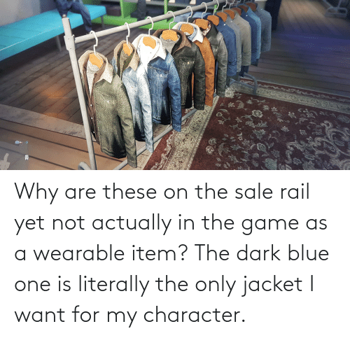 jacket: Why are these on the sale rail yet not actually in the game as a wearable item? The dark blue one is literally the only jacket I want for my character.