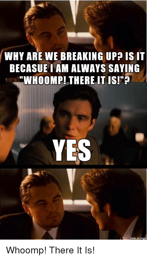 "whoomp there it is: WHY ARE WE BREAKING UP IS IT  BECASUEINAM ALWAYS SAYING  ""WHOOMPI THERE IT IS!""?  YES  made on imgur Whoomp! There It Is!"