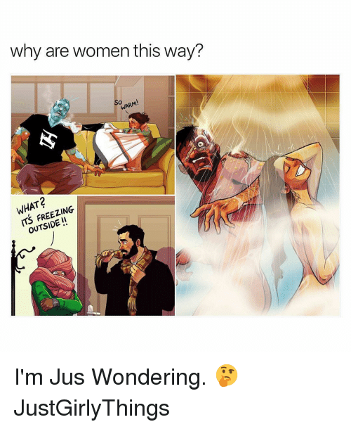 Justgirlythings: why are women this way?  WARM  WHAT?  ITS FREEZING  OUTSIDE! I'm Jus Wondering. 🤔 JustGirlyThings