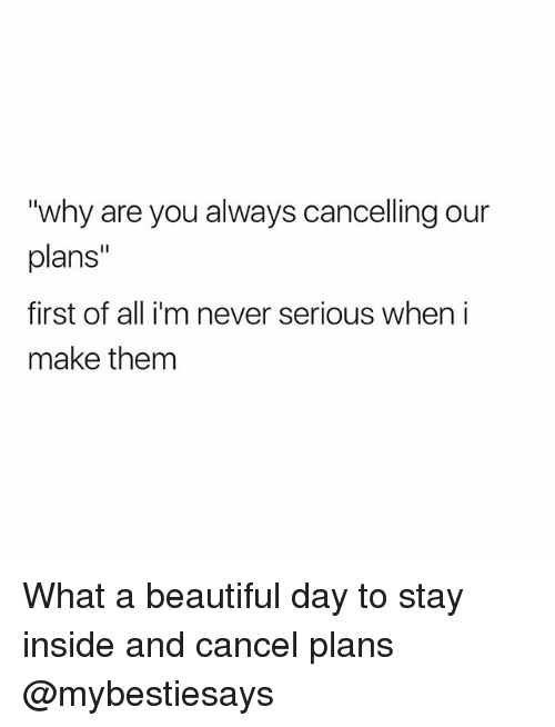 """What A Beautiful Day: """"why are you always cancelling our  plans""""  first of all i'm never serious when i  make them What a beautiful day to stay inside and cancel plans @mybestiesays"""