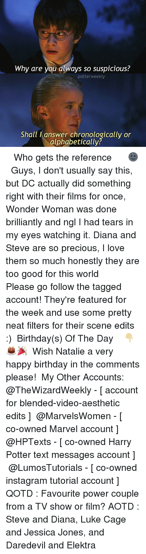 Suspicious: Why are you always so suspicious?  potterweekly  Shall I answer chronologically or  alphabetically? ✎✐✎ ↯ ⇢ Who gets the reference 🌚 ↯ ⇢ Guys, I don't usually say this, but DC actually did something right with their films for once, Wonder Woman was done brilliantly and ngl I had tears in my eyes watching it. Diana and Steve are so precious, I love them so much honestly they are too good for this world ↯ ⇢ Please go follow the tagged account! They're featured for the week and use some pretty neat filters for their scene edits :) ✎✐✎ Birthday(s) Of The Day 👇🏼🎂🎉 ⇢ Wish Natalie a very happy birthday in the comments please! ✎✐✎ My Other Accounts: ⇢ @TheWizardWeekly - [ account for blended-video-aesthetic edits ] ⇢ @MarvelsWomen - [ co-owned Marvel account ] ⇢ @HPTexts - [ co-owned Harry Potter text messages account ] ⇢ @LumosTutorials - [ co-owned instagram tutorial account ] ✎✐✎ QOTD : Favourite power couple from a TV show or film? AOTD : Steve and Diana, Luke Cage and Jessica Jones, and Daredevil and Elektra