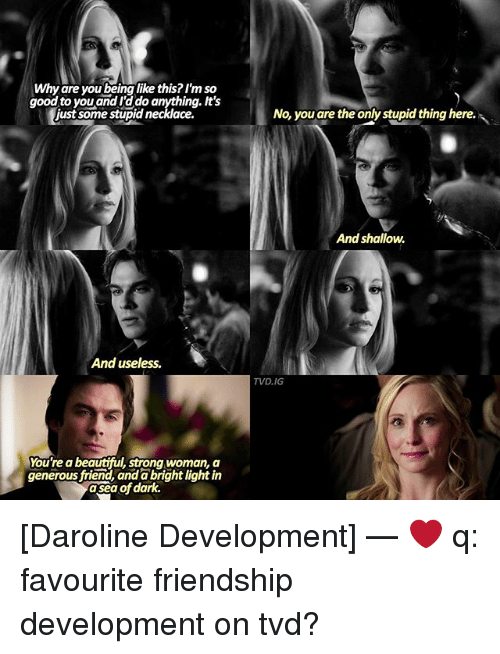 asea: Why are you being like this? I'm so  good to you and rado anything. It's  just some stupid necklace.  And useless.  You're a beautiful, strong woman, a  generous friend, anda brightlight in  dark.  asea of No, you are the only stupid thing here.  And shallow.  TVD, IG [Daroline Development] — ❤ q: favourite friendship development on tvd?