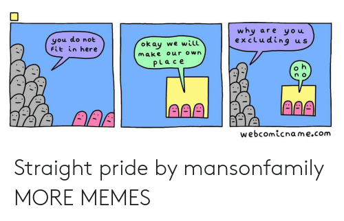 aaa: why  are you  excluding  you do not  Fit in here  u s  okay we will  Make our own  PLace  n o  AAA  AAA  webcomicname.com Straight pride by mansonfamily MORE MEMES