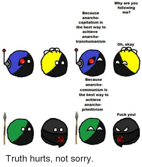 Anarcho Primitivism: Why are you  following  me?  Because  anarcho-  capitalism is  the best way to  achieve  anarcho-  transhumanism  oh, okay  Because  anarcho-  communism is  the best way to  achieve  anarcho-  primitivism  Fuck you!