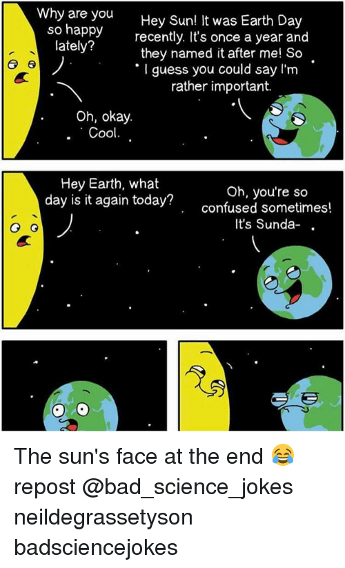 Science Jokes: Why are you  Hey Sun! It was Earth Day  so happy  recently. It's once a year and  lately?  they named it after me! So  er 6  guess you could say I'm  rather important.  Oh, okay.  Cool  Hey Earth, what  day is it again Oh, you're so  today confused sometimes!  It's Sunda-  G G The sun's face at the end 😂 repost @bad_science_jokes neildegrassetyson badsciencejokes