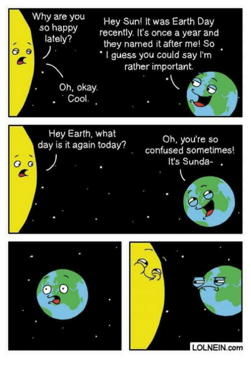 Confused, Memes, and Cool: Why are you  Hey Sun! It was Earth Day  so happy recently. It's once a year and  lately?  they named it after me! So  guess you could say I'm  6 6  rather important.  Oh, okay.  Cool.  Hey Earth, what  Oh, you're so  day is it again today?  confused sometimes!  It's Sunda  G G  LOLNEIN.com