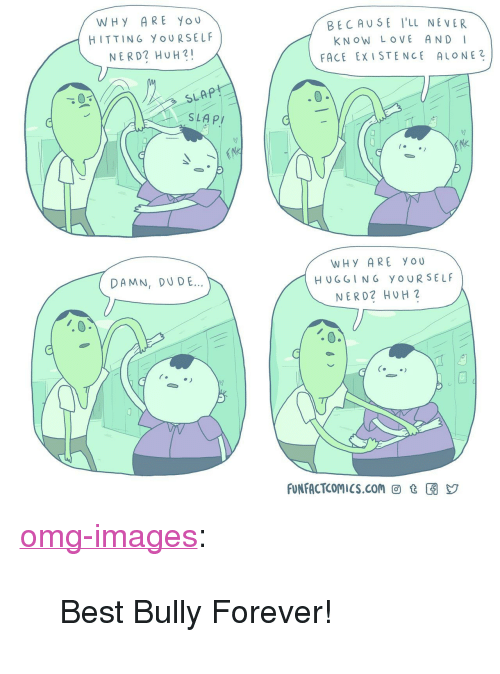 """Dude, Huh, and Love: WHY ARE YOU  HITTING YOURSELF  NERD2 HUH!  BECAUSE I'LL NEVER  KNOW LOVE AND I  FACE EX ISTENCE ALONE2  SLAP  WHY ARE YOU  DAMN, DUDE  HU G GING  YOUR SELF  NER D2 HUH 2  C.  FUNFACTCOMICS.con回t囝y <p><a href=""""https://omg-images.tumblr.com/post/171527887657/best-bully-forever"""" class=""""tumblr_blog"""">omg-images</a>:</p>  <blockquote><p>Best Bully Forever!</p></blockquote>"""