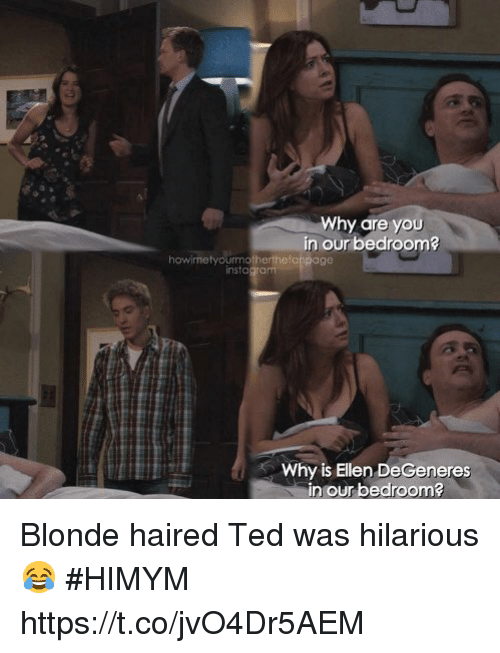 Ellen DeGeneres, Instagram, and Memes: Why are you  in our bedroom?  howimetyourmotherthefonpage  instagram  Why is Ellen DeGeneres  in our bedroom Blonde haired Ted was hilarious 😂 #HIMYM https://t.co/jvO4Dr5AEM