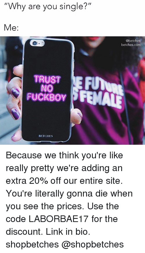 "Fuckboy, Link, and Girl Memes: Why are you single?""  Me:  @betches  betches.com  TRUST  NO  FUCKBOY  BETCHES Because we think you're like really pretty we're adding an extra 20% off our entire site. You're literally gonna die when you see the prices. Use the code LABORBAE17 for the discount. Link in bio. shopbetches @shopbetches"