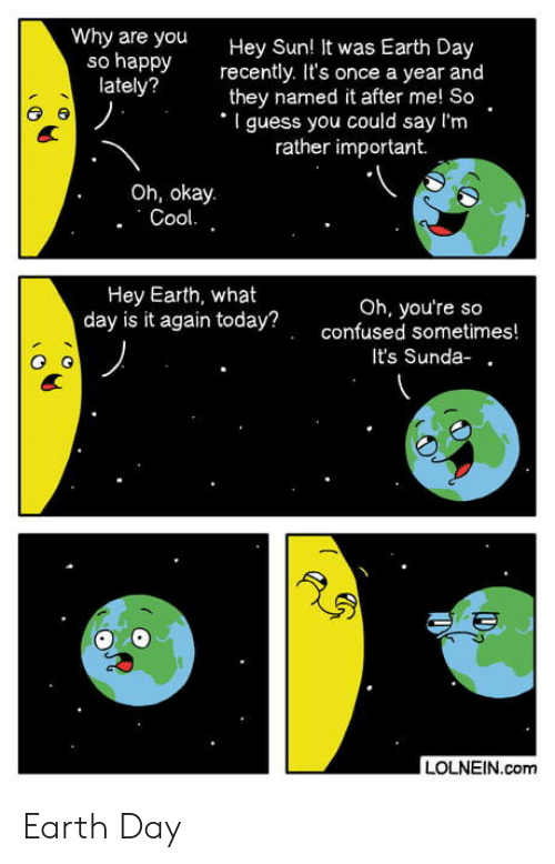 Earth Day: Why are you  so happy  lately?  Hey Sun! It was Earth Day  recently. It's once a year and  they named it after me! So  I guess you could say l'm  rather important.  Oh, okay.  Cool.  Hey Earth, what  day is it today?  Oh, you're so  gain today?confused sometimes  It's Sunda- .  LOLNEIN.com Earth Day