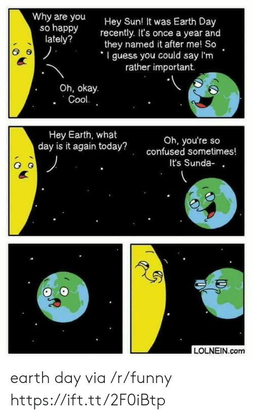 Earth Day: Why are you  so happy  lately?  Hey Sun  recently. It's once a year and  they named it after me! So  I guess you could say I'm  ! It was Earth Day  rather important.  Oh, okay.  Hey Earth, what  day is it again today?  Oh, you're so  confused sometimes!  It's Sunda-  LOLNEIN.com earth day via /r/funny https://ift.tt/2F0iBtp