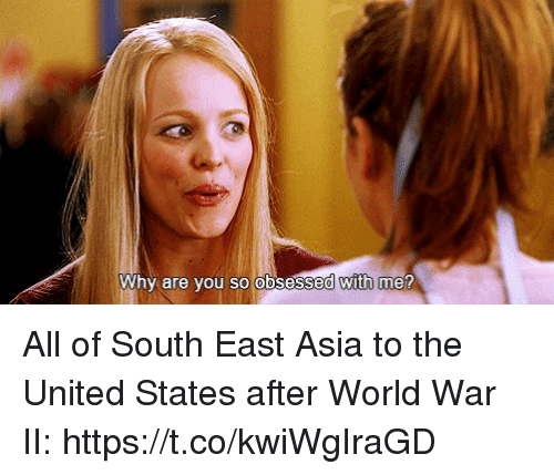 why are you so obsessed with me: why are you so obsessed with me All of South East Asia to the United States after World War II: https://t.co/kwiWgIraGD