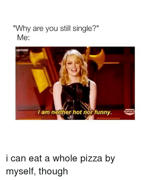 """Funny, Pizza, and Girl Memes: """"Why are you still single?""""  Me:  am nertherho  Px  PIKE  nor funny. i can eat a whole pizza by myself, though"""