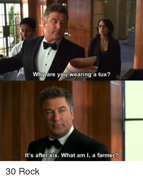Memes, 🤖, and Rock: Why are you wearing a tux?  It's after six. What am I, a farmer? 30 Rock