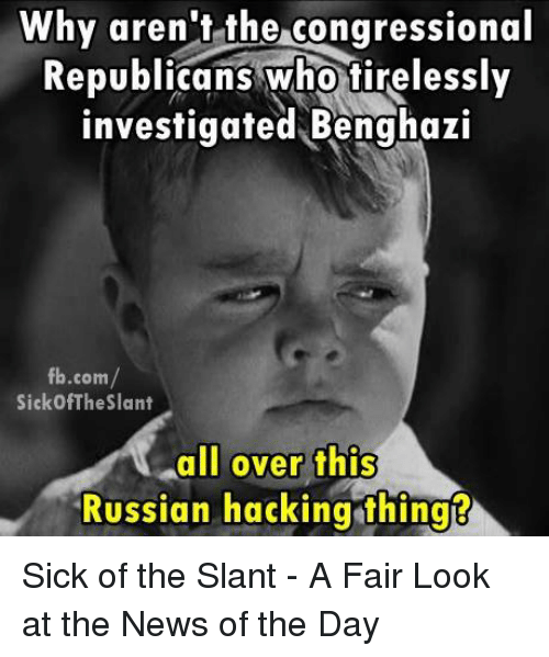 Memes, Russian, and Sick: Why aren't the congressional  Republicans who tirelessly  investigated Benghazi  fb.com  Sickof The Slant  all over this  Russian hacking thing Sick of the Slant - A Fair Look at the News of the Day