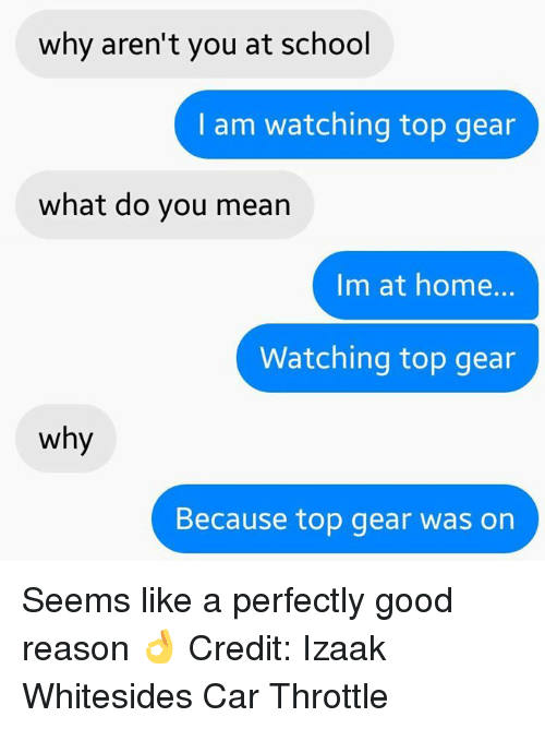 Top Gear: why aren't you at school  I am watching top gear  what do you mean  Im at home.  Watching top gear  why  Because top gear was on Seems like a perfectly good reason 👌 Credit: Izaak Whitesides Car Throttle