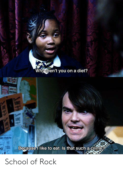School of Rock: Why aren't you on a diet?  Because I like to eat. Is that such a.crime? School of Rock