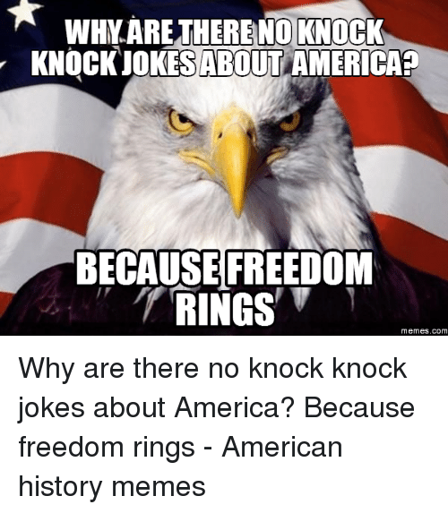Knock Knock Jokes: WHY.ARETHERE NO KNOCK  KNOCKJOKES AMERICA?  ABOUT  BECAUSEFREEDOM  memes.com Why are there no knock knock jokes about America? Because freedom rings - American history memes
