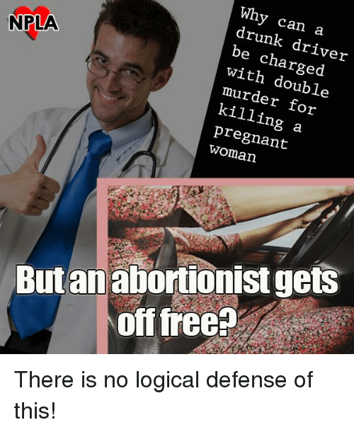 Memes, 🤖, and Driver: Why can a  drunk driver  be NPLA  charged  with double  murder for  a  pregnant  But an abortionist gets  off free? There is no logical defense of this!