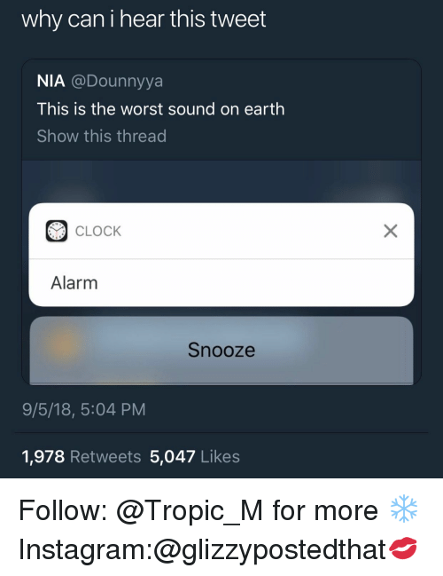 Clock, Instagram, and The Worst: why can i hear this tweet  NIA @Dounnyya  This is the worst sound on earth  Show this thread  CLOCK  Alarm  Snooze  9/5/18, 5:04 PM  1,978 Retweets 5,047 Likes Follow: @Tropic_M for more ❄️ Instagram:@glizzypostedthat💋