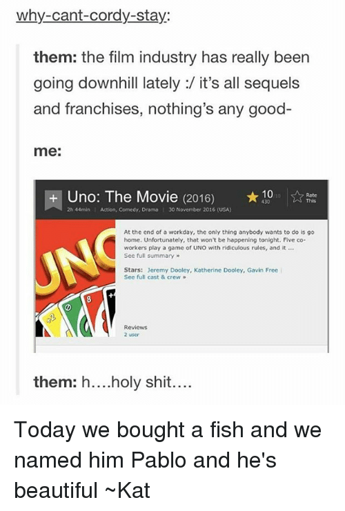 kat: why-cant-Cordy-stay:  them: the film industry has really been  going downhill lately:/ it's all sequels  and franchises, nothing's any good-  me:  Uno: The Movie (2016) 10  Rate  2h 44min l Action, Comedy, Drama I 30 November 2016 (USA)  At the end of a workday, the only thing anybody wants to do is go  home. Unfortunately, that won't be happening tonight. Five co-  workers play a game of UNO with ridiculous rules, and it  See full summary  Stars: Jeremy Dooley, Katherine Dooley, Gavin Free  See full cast & crew  Reviews  2 user  them: holy shit Today we bought a fish and we named him Pablo and he's beautiful ~Kat