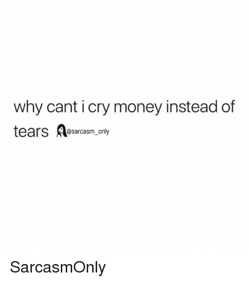 Funny, Memes, and Money: why cant i cry money instead of  tears esarcasm. only SarcasmOnly