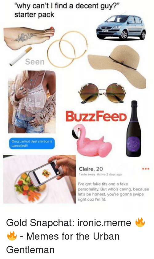 """Memes, 🤖, and Gold: """"why can't l find a decent guy?""""  starter pack  Seen  BuzzFeeD  Omg cannot deal stereos is  Cancelled!!  Claire, 20  1mile away Active 2 days ago  Ive got fake tits and a fake  personality. But who's caring, because  let's be honest, you're gonna swipe  right coz I'm fit. Gold  Snapchat: ironic.meme 🔥🔥  - Memes for the Urban Gentleman"""