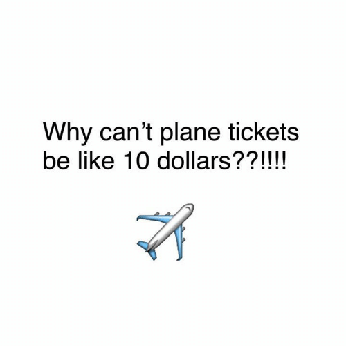 Be Like, Funny, and Plane Tickets: Why can't plane tickets  be like 10 dollars??!!!!