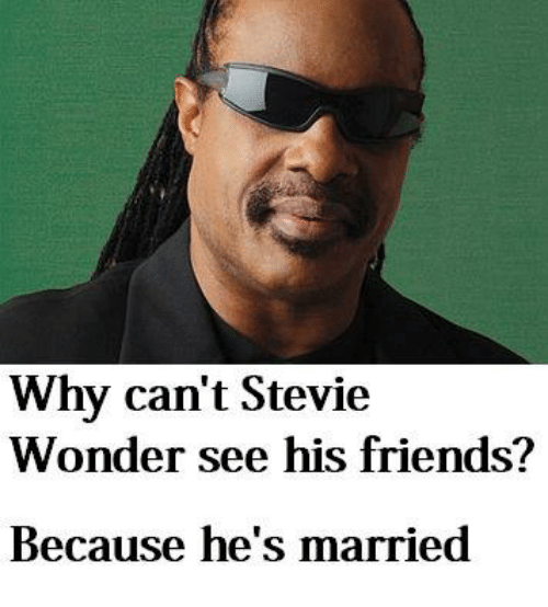 Friends, Stevie Wonder, and Dank Memes: Why can't Stevie  Wonder see his friends?  Because he's married