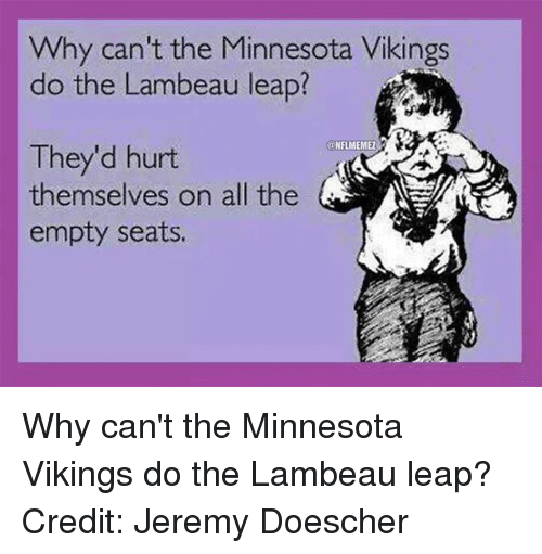 Minnesota Vikings: Why can't the Minnesota Vikings  do the Lambeau leap?  @NFLMEMEZ  They'd hurt  themselves on all the  empty seats. Why can't the Minnesota Vikings do the Lambeau leap? Credit: Jeremy Doescher