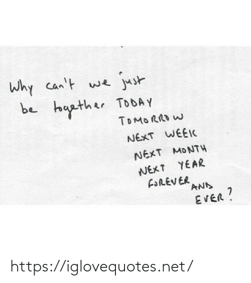 forever and ever: Why can't we  just  be touather TODAY  TOMORRO W  NEXT WEEIC  NEXT MONTH  NEXT YEAR  FOREVER  AND  EVER? https://iglovequotes.net/