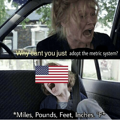 metric system: Why cant you just adopt the metric system?  *Miles,  Pounds, Feet, Inches,oF
