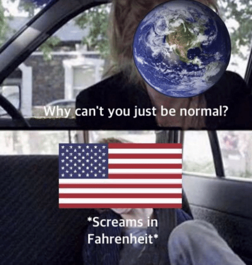fahrenheit: Why can't you just be normal?  *Screams in  Fahrenheit*