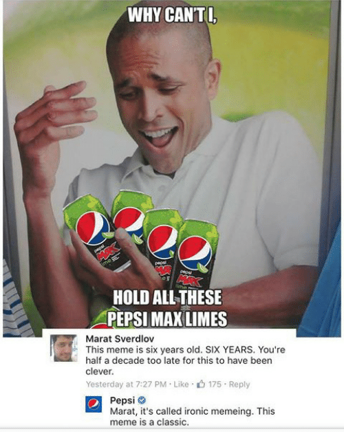 Memeing: WHY CAN'TI  HOLD ALL THESE  PEPSI MAX LIMES  Marat Sverdlov  This meme is six years old. SIX YEARS. You're  half a decade too late for this to have beern  clever  Yesterday at 7:27 PM-Like-山175-Reply  Pepsi  Marat, it's called ironic memeing. This  meme is a classic.