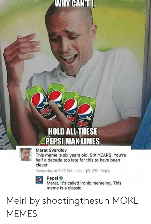 limes: WHY  CANTI  HOLD ALLTHESE  PEPSI  MAX LIMES  Marat Sverdlov  This meme is six years old. SIX YEARS. You're  half a decade too late for this to have been  clever.  Yesterday at 7:27 PM . Like .山175 . Reply  Pepsi  Marat, it's called ironic memeing. This  meme is a classic. Meirl by shootingthesun MORE MEMES