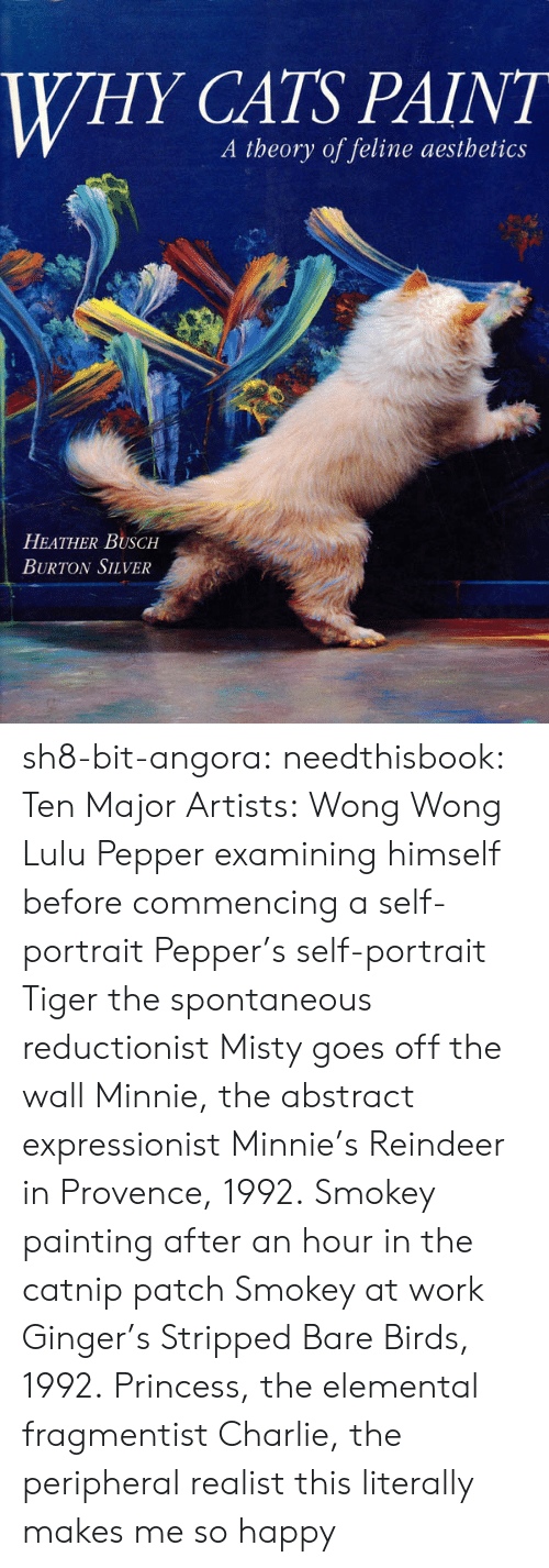 lulu: WHY CATS PAINT  A theory of feline aesthetics  HEATHER BUSCH  BURTON SILVER sh8-bit-angora: needthisbook:  Ten Major Artists:   Wong Wong  Lulu   Pepper examining himself before commencing a self-portrait   Pepper's self-portrait   Tiger the spontaneous reductionist   Misty goes off the wall   Minnie, the abstract expressionist   Minnie's Reindeer in Provence, 1992.   Smokey painting after an hour in the catnip patch   Smokey at work   Ginger's Stripped Bare Birds, 1992.   Princess, the elemental fragmentist   Charlie, the peripheral realist  this literally makes me so happy